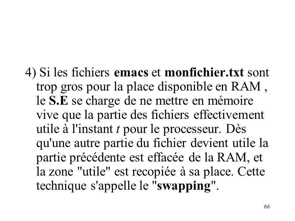 66 4) Si les fichiers emacs et monfichier.txt sont trop gros pour la place disponible en RAM, le S.E se charge de ne mettre en mémoire vive que la par