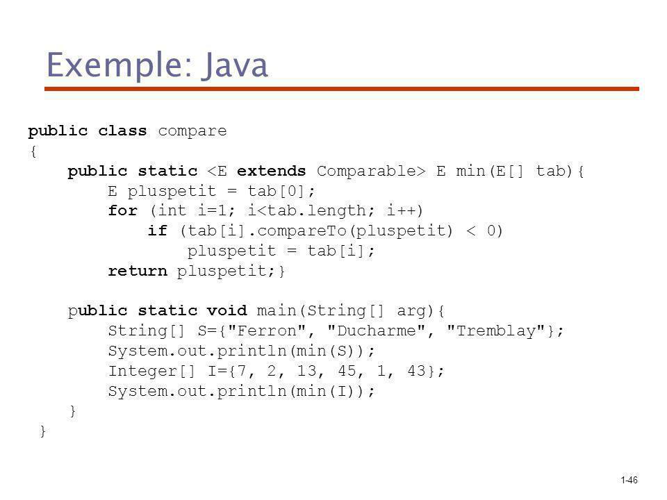 1-46 Exemple: Java public class compare { public static E min(E[] tab){ E pluspetit = tab[0]; for (int i=1; i<tab.length; i++) if (tab[i].compareTo(pluspetit) < 0) pluspetit = tab[i]; return pluspetit;} public static void main(String[] arg){ String[] S={ Ferron , Ducharme , Tremblay }; System.out.println(min(S)); Integer[] I={7, 2, 13, 45, 1, 43}; System.out.println(min(I)); }