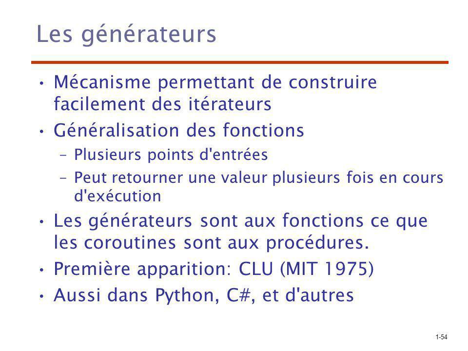 1-54 Les générateurs Mécanisme permettant de construire facilement des itérateurs Généralisation des fonctions –Plusieurs points d entrées –Peut retourner une valeur plusieurs fois en cours d exécution Les générateurs sont aux fonctions ce que les coroutines sont aux procédures.