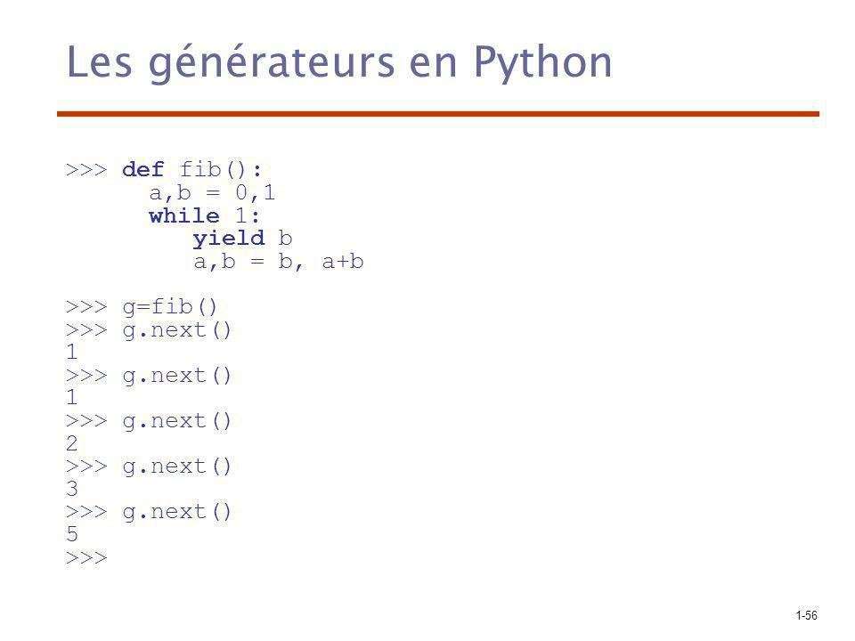 1-56 Les générateurs en Python >>> def fib(): a,b = 0,1 while 1: yield b a,b = b, a+b >>> g=fib() >>> g.next() 1 >>> g.next() 1 >>> g.next() 2 >>> g.next() 3 >>> g.next() 5 >>>