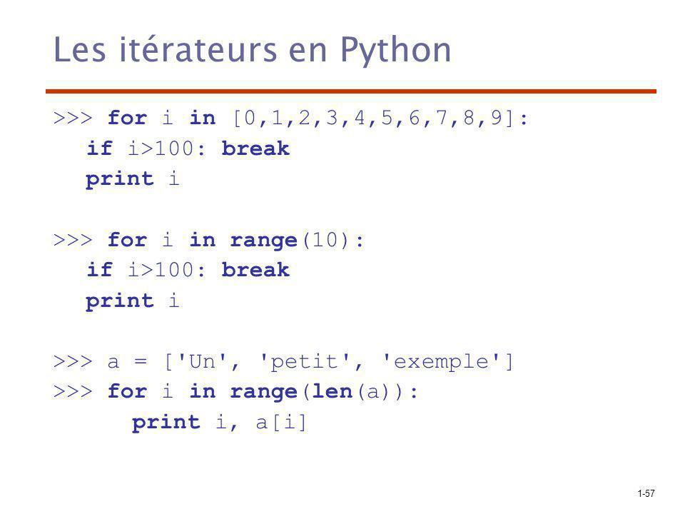 1-57 Les itérateurs en Python >>> for i in [0,1,2,3,4,5,6,7,8,9]: if i>100: break print i >>> for i in range(10): if i>100: break print i >>> a = [ Un , petit , exemple ] >>> for i in range(len(a)): print i, a[i]