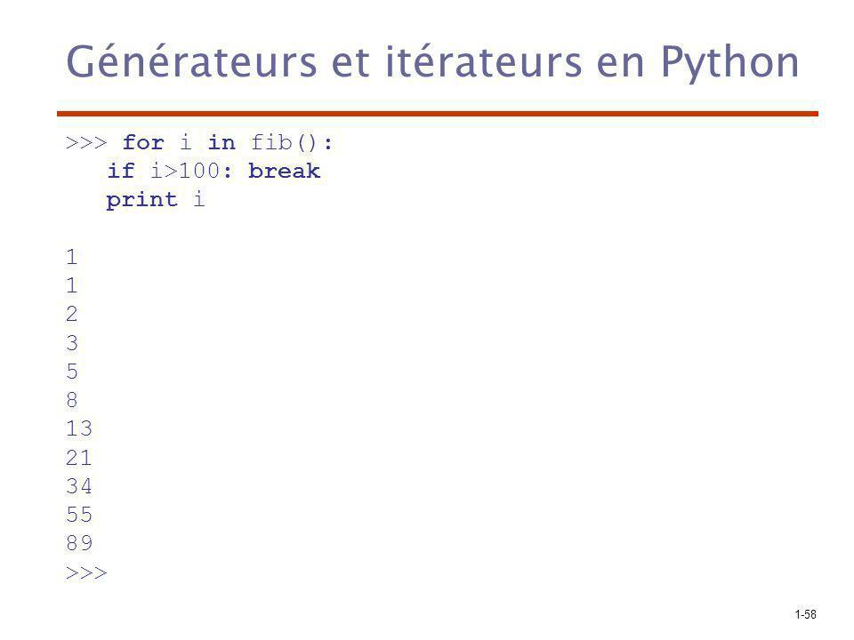 1-58 Générateurs et itérateurs en Python >>> for i in fib(): if i>100: break print i 1 2 3 5 8 13 21 34 55 89 >>>