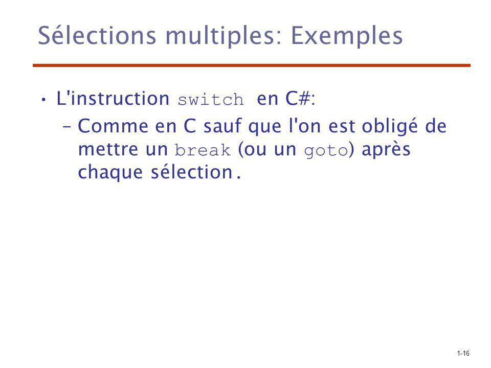 1-16 Sélections multiples: Exemples L'instruction switch en C#: –Comme en C sauf que l'on est obligé de mettre un break (ou un goto ) après chaque sél