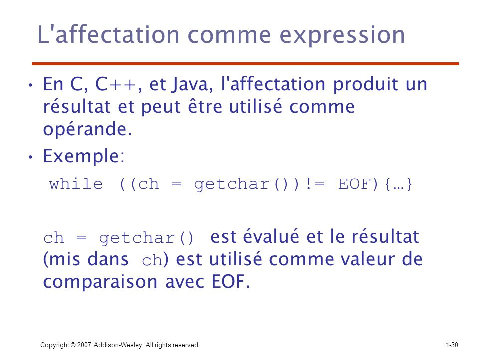 Copyright © 2007 Addison-Wesley. All rights reserved.1-30 L'affectation comme expression En C, C++, et Java, l'affectation produit un résultat et peut