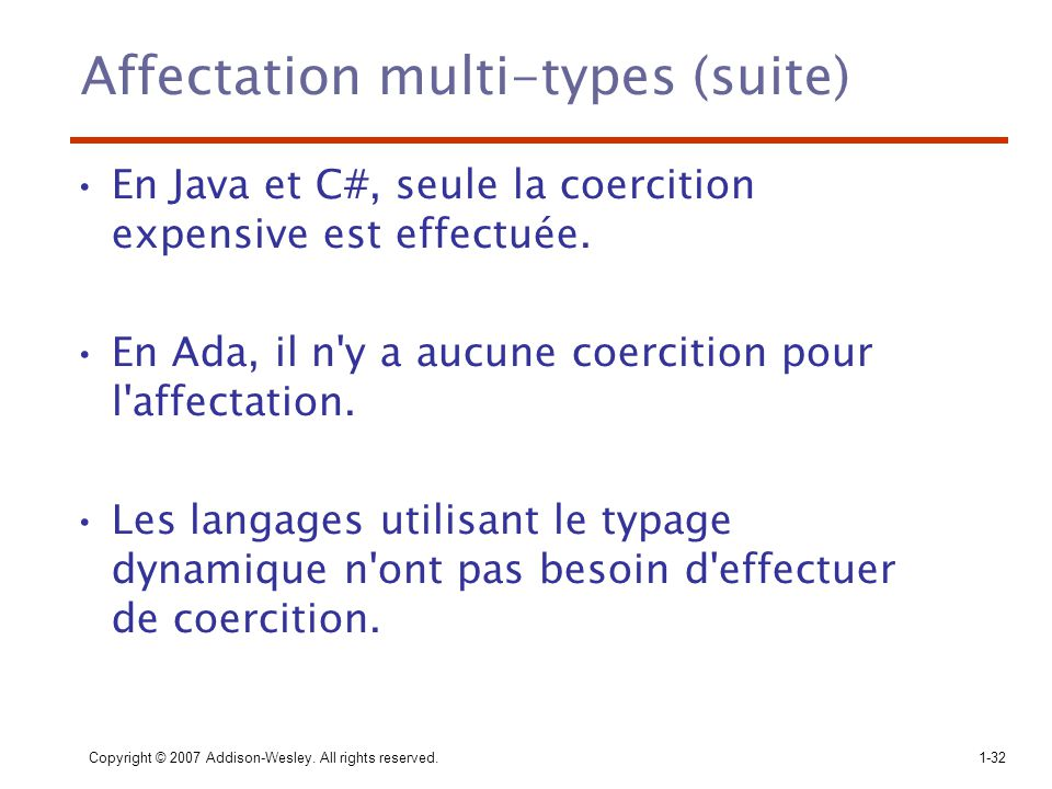 Copyright © 2007 Addison-Wesley. All rights reserved.1-32 Affectation multi-types (suite) En Java et C#, seule la coercition expensive est effectuée.