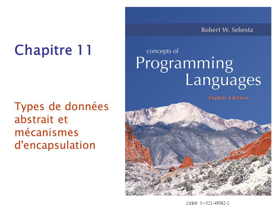 ISBN 0- 321-49362-1 Chapitre 11 Types de données abstrait et mécanismes d'encapsulation