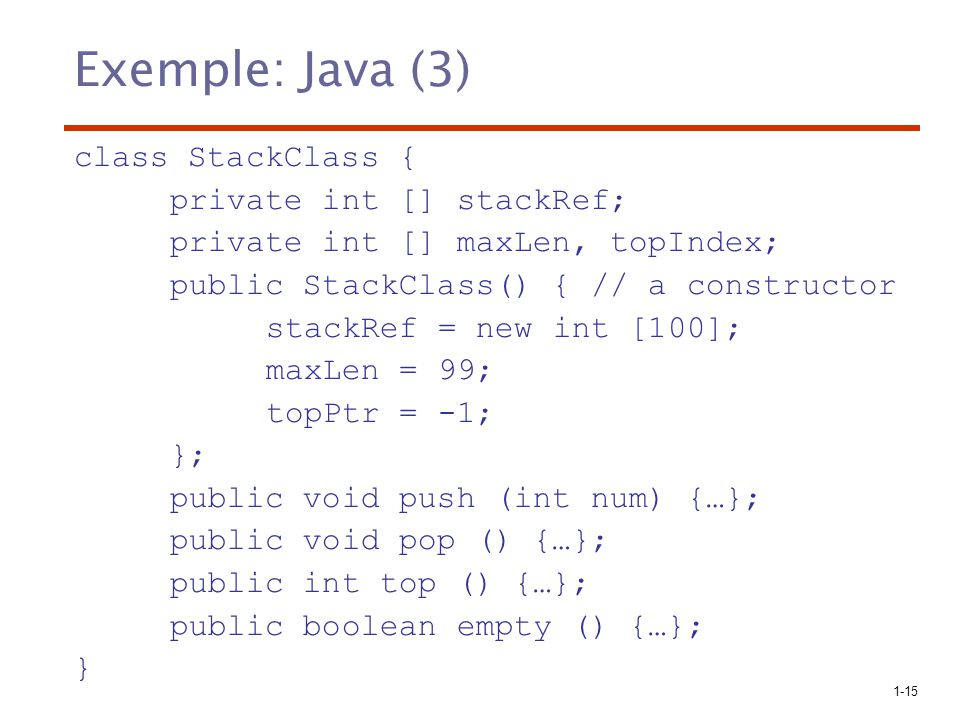 1-15 Exemple: Java (3) class StackClass { private int [] stackRef; private int [] maxLen, topIndex; public StackClass() { // a constructor stackRef =