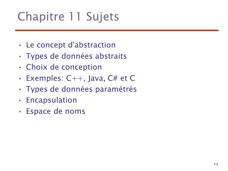 1-3 Le concept d abstraction Une abstraction est la représentation d une entité par ses éléments les plus significatifs Fondamental en informatique Abstraction des processus: –Sous programmes Abstraction des données: –Sujet de ce chapitre