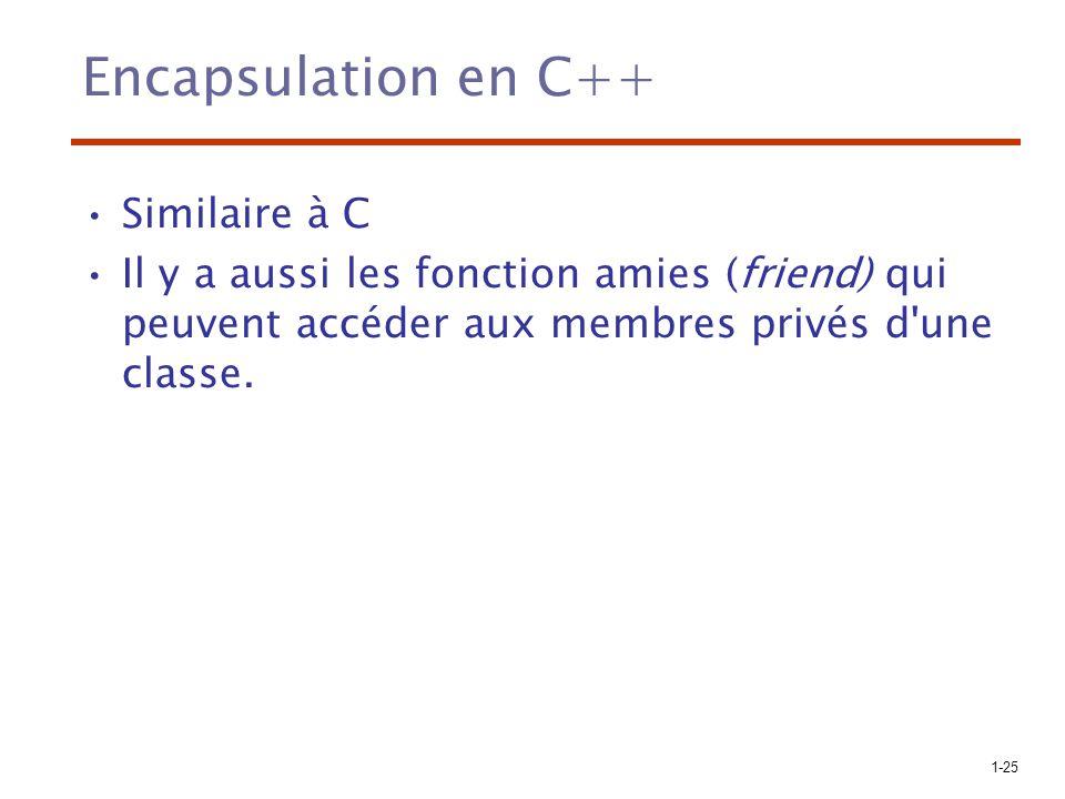 1-25 Encapsulation en C++ Similaire à C Il y a aussi les fonction amies (friend) qui peuvent accéder aux membres privés d'une classe.