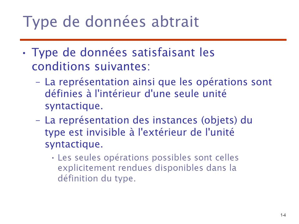 1-4 Type de données abtrait Type de données satisfaisant les conditions suivantes: –La représentation ainsi que les opérations sont définies à l'intér
