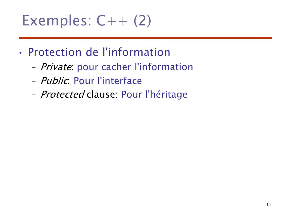 1-8 Exemples: C++ (2) Protection de l'information –Private: pour cacher l'information –Public: Pour l'interface –Protected clause: Pour l'héritage