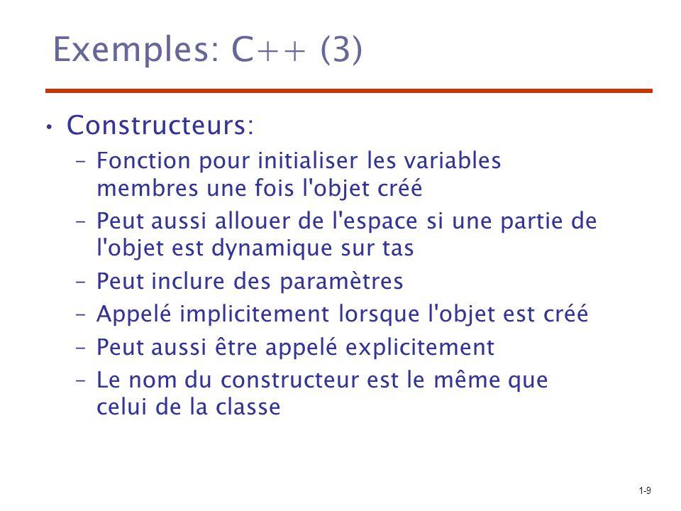 1-10 Exemples: C++ (4) Destructeurs –Nettoie l environnement lorsque l objet est détruit: libère la mémoire utilisée par l objet –Appelé implicitement à la fin de la vie de l objet –Peut être appelé explicitement –Le nom du destructeur est le même que celui de la classe précédé par le symbole ~
