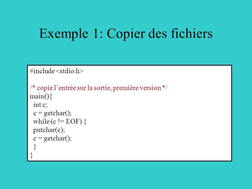Exemple 1: Copier des fichiers #include /* copie lentrée sur la sortie, première version */ main(){ int c; c = getchar(); while (c != EOF) { putchar(c); c = getchar(); }