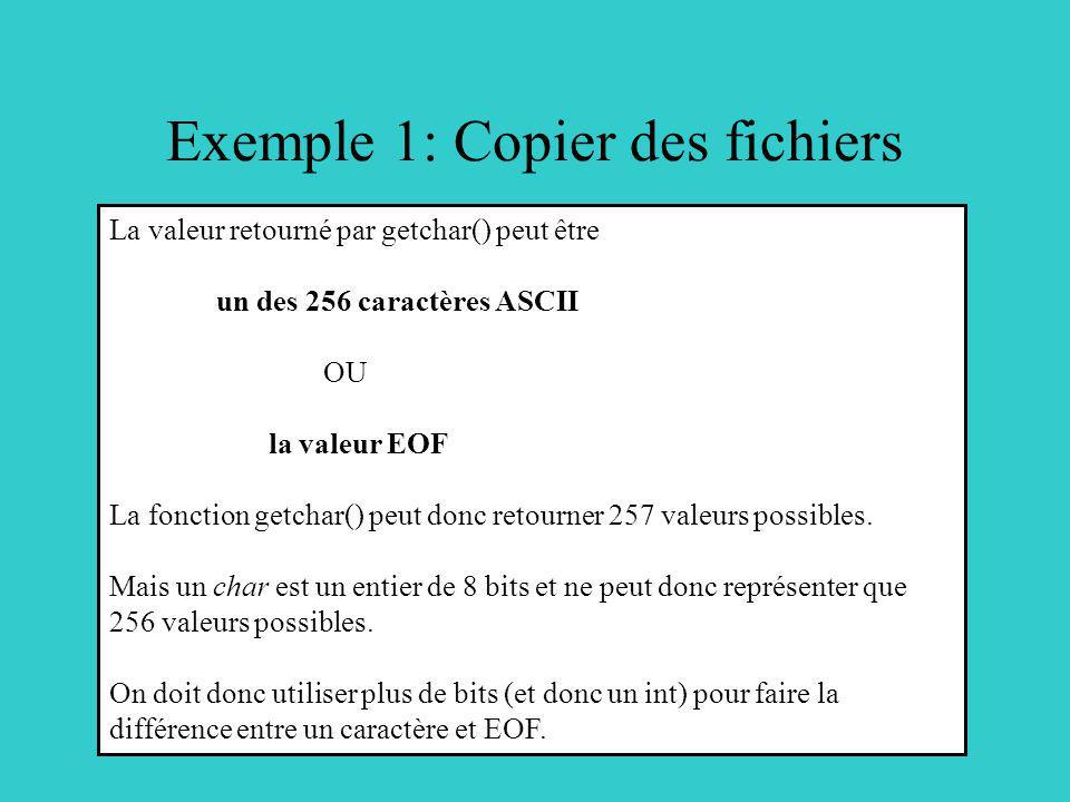 Exemple 1: Copier des fichiers La valeur retourné par getchar() peut être un des 256 caractères ASCII OU la valeur EOF La fonction getchar() peut donc retourner 257 valeurs possibles.