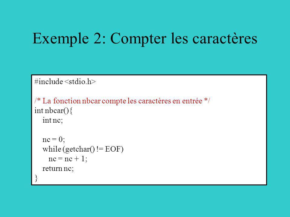 Exemple 2: Compter les caractères #include /* La fonction nbcar compte les caractères en entrée */ int nbcar(){ int nc; nc = 0; while (getchar() != EOF) nc = nc + 1; return nc; }