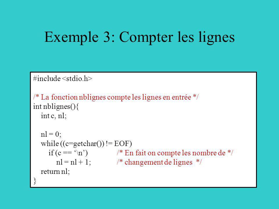 Exemple 3: Compter les lignes #include /* La fonction nblignes compte les lignes en entrée */ int nblignes(){ int c, nl; nl = 0; while ((c=getchar()) != EOF) if (c == \n) /* En fait on compte les nombre de */ nl = nl + 1; /* changement de lignes */ return nl; }