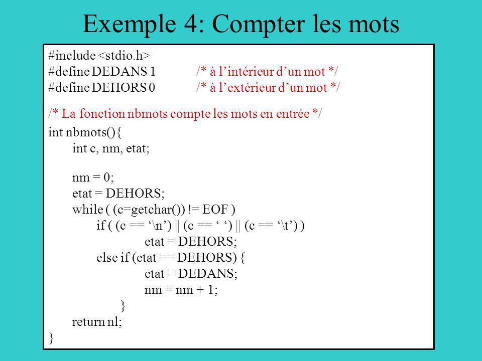 Exemple 4: Compter les mots #include #define DEDANS 1 /* à lintérieur dun mot */ #define DEHORS 0 /* à lextérieur dun mot */ /* La fonction nbmots compte les mots en entrée */ int nbmots(){ int c, nm, etat; nm = 0; etat = DEHORS; while ( (c=getchar()) != EOF ) if ( (c == \n) || (c == ) || (c == \t) ) etat = DEHORS; else if (etat == DEHORS) { etat = DEDANS; nm = nm + 1; } return nl; }