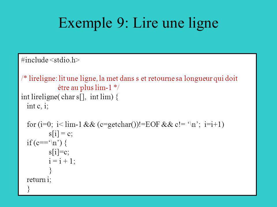 Exemple 9: Lire une ligne #include /* lireligne: lit une ligne, la met dans s et retourne sa longueur qui doit être au plus lim-1 */ int lireligne( ch
