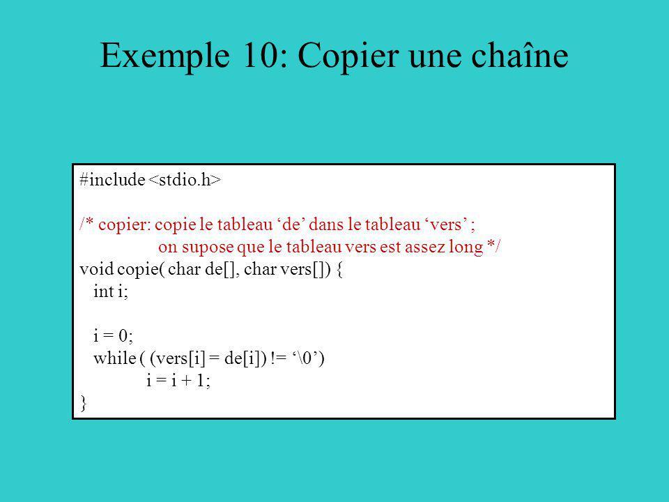 Exemple 10: Copier une chaîne #include /* copier: copie le tableau de dans le tableau vers ; on supose que le tableau vers est assez long */ void copie( char de[], char vers[]) { int i; i = 0; while ( (vers[i] = de[i]) != \0) i = i + 1; }