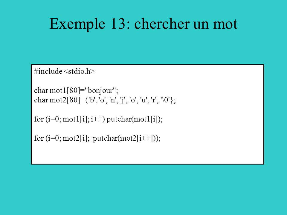 Exemple 13: chercher un mot #include char mot1[80]= bonjour ; char mot2[80]={ b , o , n , j , o , u , r , \0 }; for (i=0; mot1[i]; i++) putchar(mot1[i]); for (i=0; mot2[i]; putchar(mot2[i++]));
