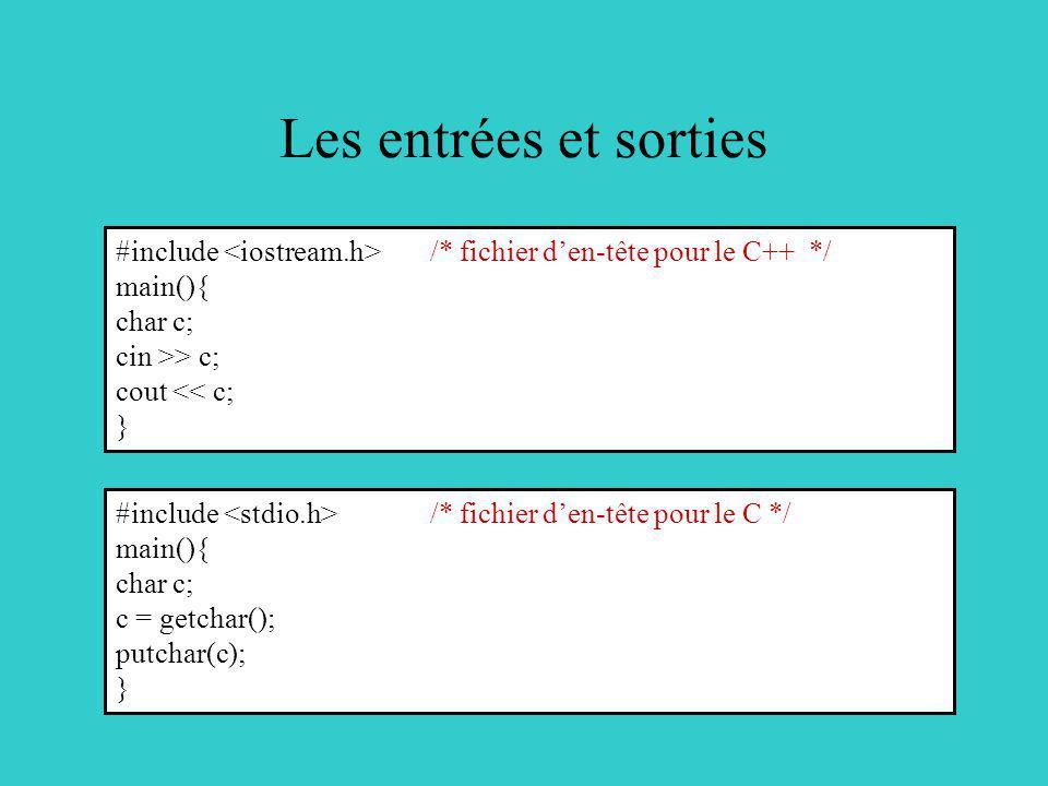 Les entrées et sorties #include /* fichier den-tête pour le C++ */ main(){ char c; cin >> c; cout << c; } #include /* fichier den-tête pour le C */ main(){ char c; c = getchar(); putchar(c); }