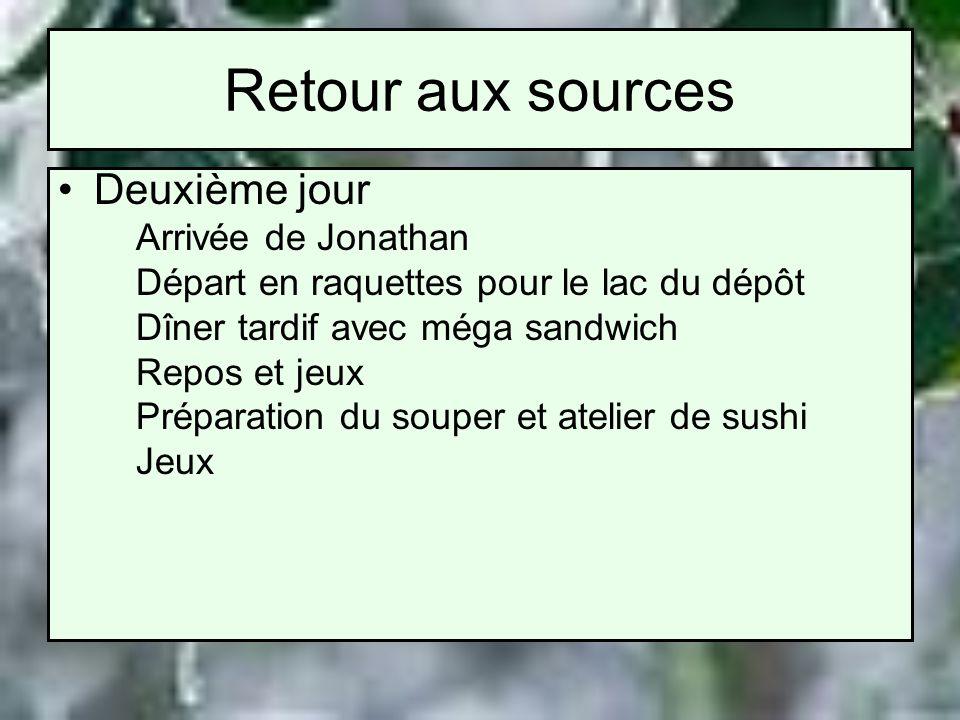 Retour aux sources Deuxième jour Arrivée de Jonathan Départ en raquettes pour le lac du dépôt Dîner tardif avec méga sandwich Repos et jeux Préparation du souper et atelier de sushi Jeux