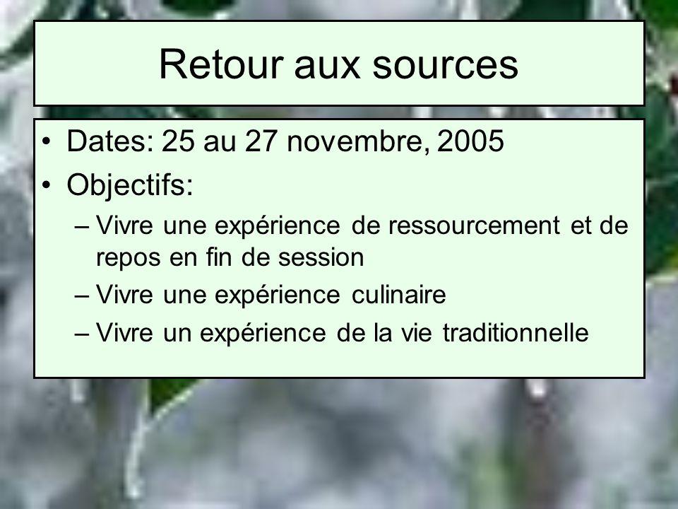 Retour aux sources Dates: 25 au 27 novembre, 2005 Objectifs: –Vivre une expérience de ressourcement et de repos en fin de session –Vivre une expérience culinaire –Vivre un expérience de la vie traditionnelle