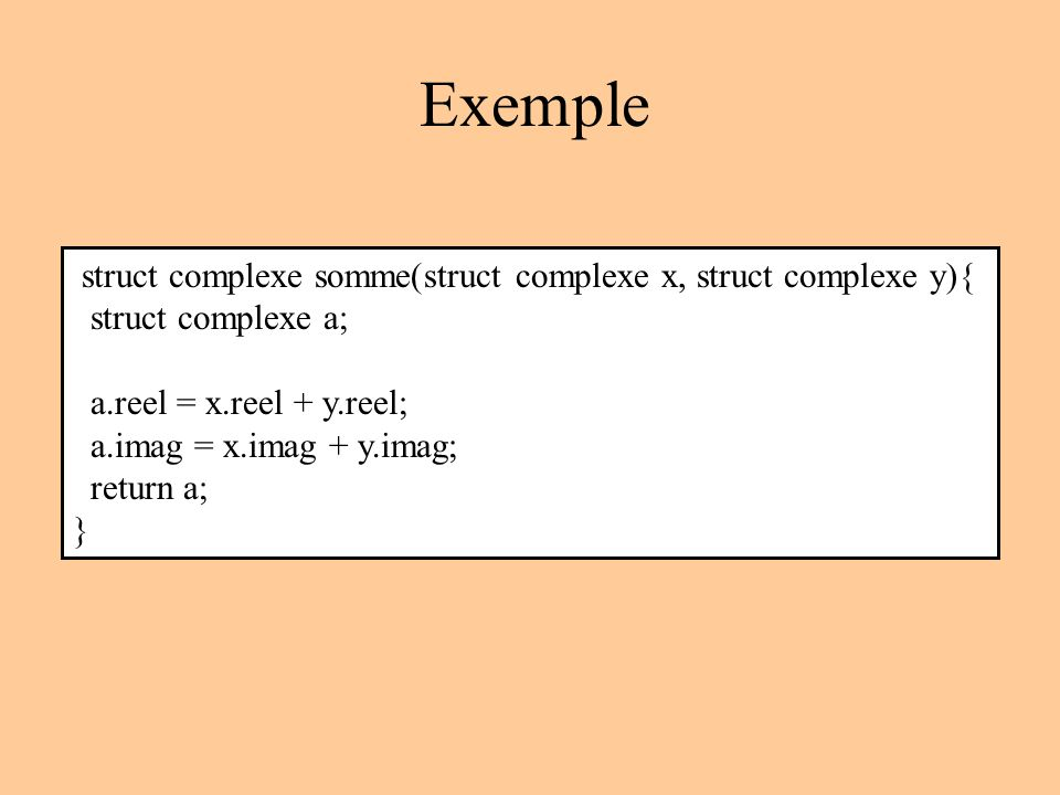 Exemple struct complexe somme(struct complexe x, struct complexe y){ struct complexe a; a.reel = x.reel + y.reel; a.imag = x.imag + y.imag; return a; }
