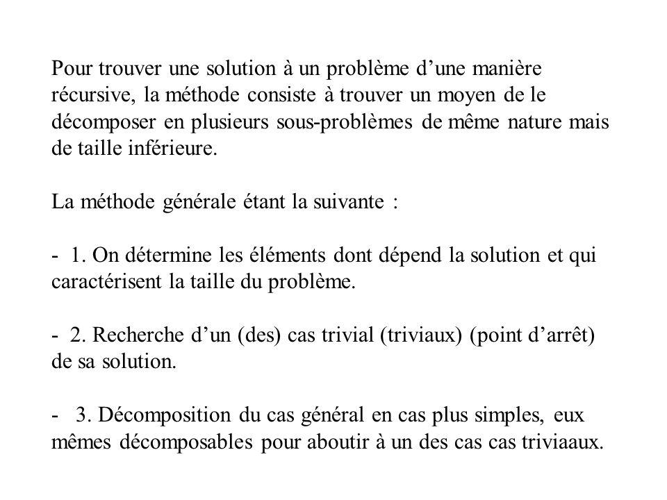 Pour trouver une solution à un problème dune manière récursive, la méthode consiste à trouver un moyen de le décomposer en plusieurs sous-problèmes de