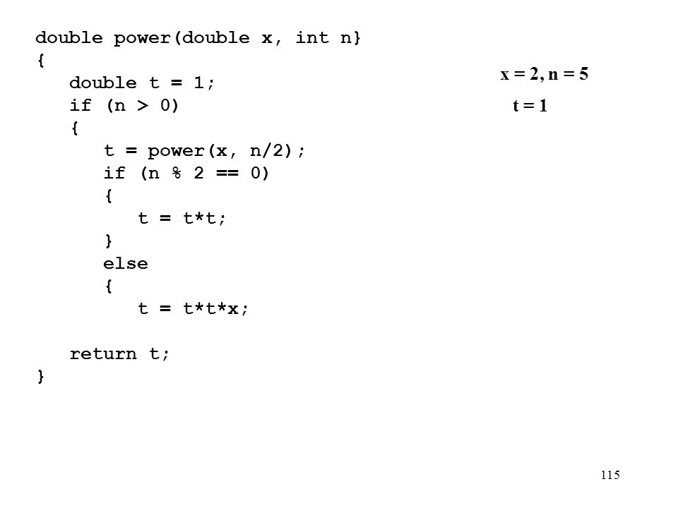 115 double power(double x, int n} {){ double t = 1; if (n > 0) { t = power(x, n/2); if (n % 2 == 0) { t = t*t; } else { t = t*t*x; } } return t; } x = 2, n = 5 t = 1