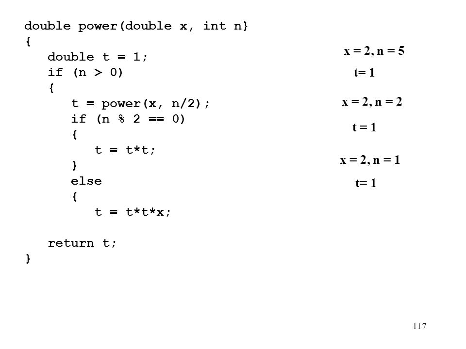 117 double power(double x, int n} {){ double t = 1; if (n > 0) { t = power(x, n/2); if (n % 2 == 0) { t = t*t; } else { t = t*t*x; } } return t; } x = 2, n = 5 t= 1 x = 2, n = 2 t = 1 x = 2, n = 1