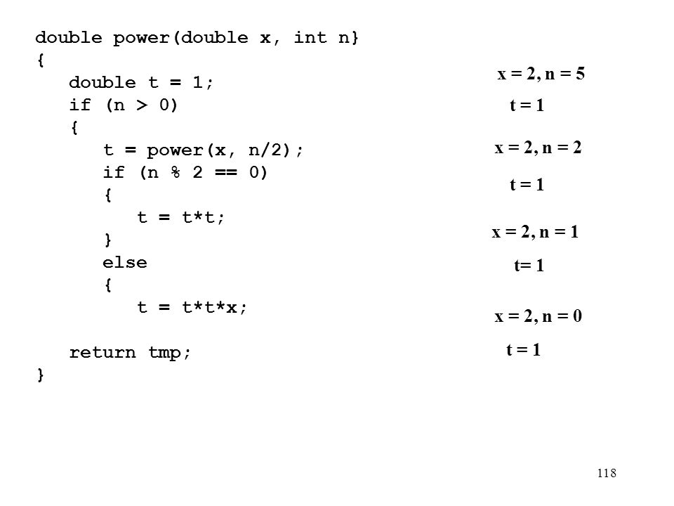 118 double power(double x, int n} {){ double t = 1; if (n > 0) { t = power(x, n/2); if (n % 2 == 0) { t = t*t; } else { t = t*t*x; } } return tmp; } x