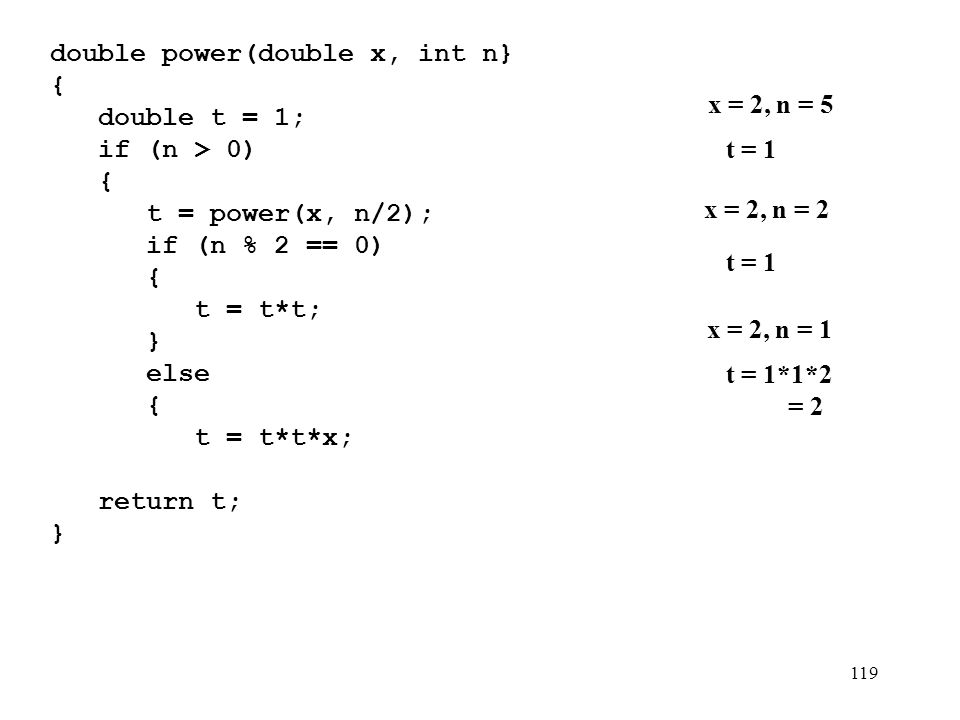 119 double power(double x, int n} {){ double t = 1; if (n > 0) { t = power(x, n/2); if (n % 2 == 0) { t = t*t; } else { t = t*t*x; } } return t; } x =