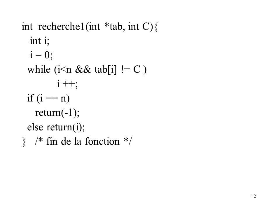 12 int recherche1(int *tab, int C){ int i; i = 0; while (i<n && tab[i] != C ) i ++; if (i == n) return(-1); else return(i); } /* fin de la fonction */