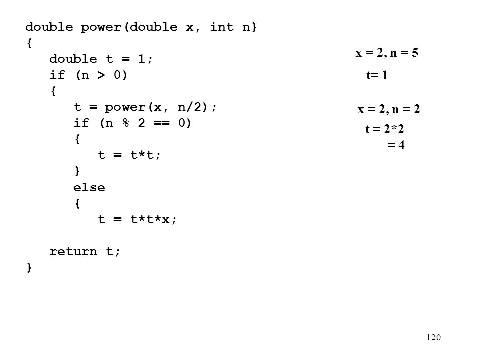120 double power(double x, int n} {){ double t = 1; if (n > 0) { t = power(x, n/2); if (n % 2 == 0) { t = t*t; } else { t = t*t*x; } } return t; } x = 2, n = 5 t= 1 x = 2, n = 2 t = 2*2 = 4