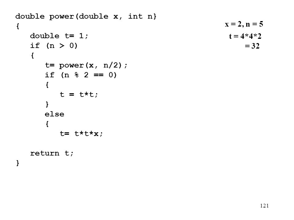 121 double power(double x, int n} {){ double t= 1; if (n > 0) { t= power(x, n/2); if (n % 2 == 0) { t = t*t; } else { t= t*t*x; } } return t; } x = 2, n = 5 t = 4*4*2 = 32