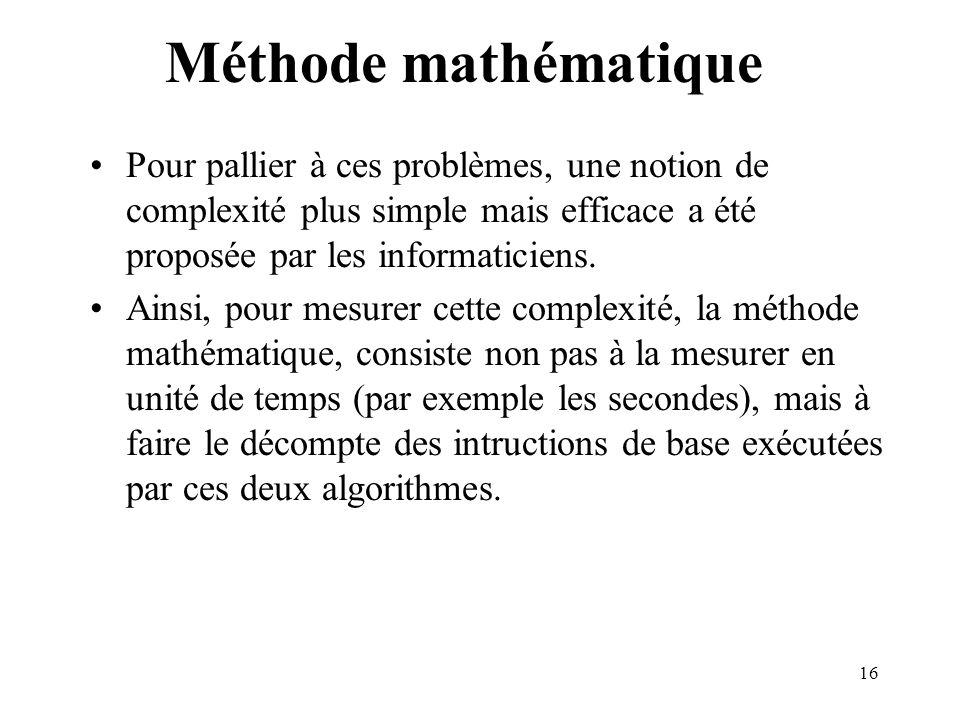16 Méthode mathématique Pour pallier à ces problèmes, une notion de complexité plus simple mais efficace a été proposée par les informaticiens. Ainsi,