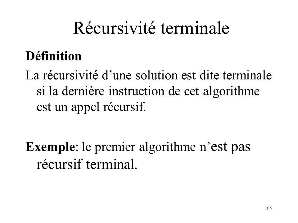 Récursivité terminale Définition La récursivité dune solution est dite terminale si la dernière instruction de cet algorithme est un appel récursif. E