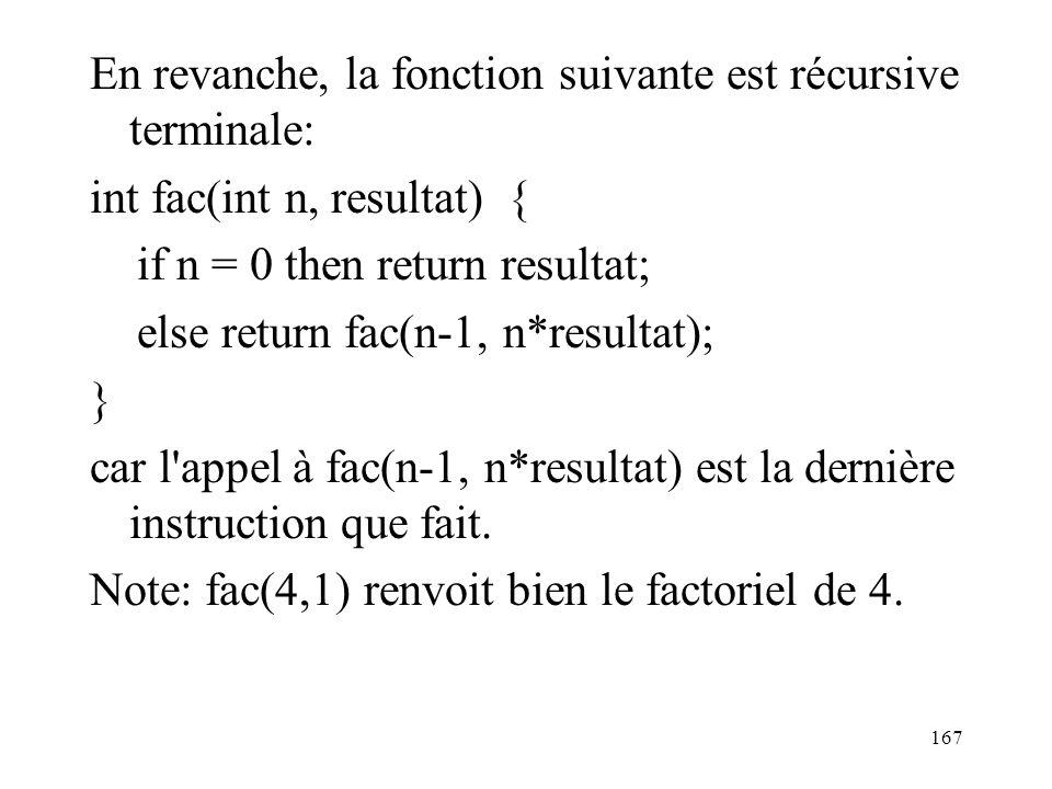En revanche, la fonction suivante est récursive terminale: int fac(int n, resultat) { if n = 0 then return resultat; else return fac(n-1, n*resultat);