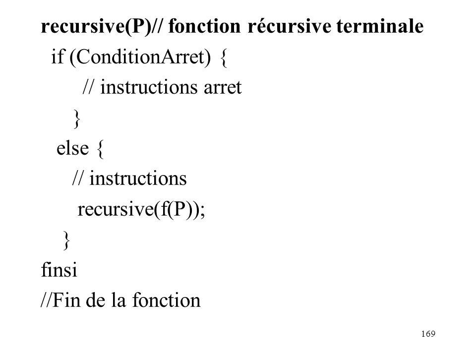 recursive(P)// fonction récursive terminale if (ConditionArret) { // instructions arret } else { // instructions recursive(f(P)); } finsi //Fin de la