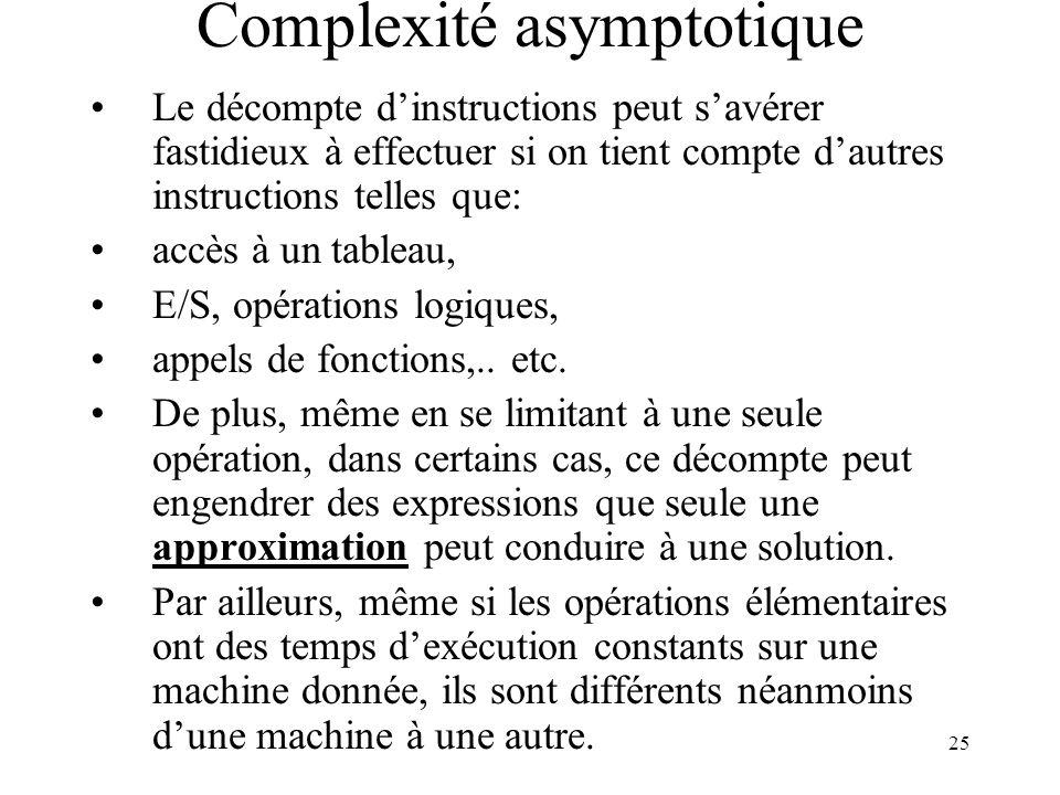 25 Complexité asymptotique Le décompte dinstructions peut savérer fastidieux à effectuer si on tient compte dautres instructions telles que: accès à u