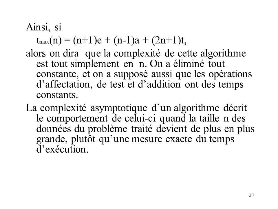 27 Ainsi, si t max (n) = (n+1)e + (n-1)a + (2n+1)t, alors on dira que la complexité de cette algorithme est tout simplement en n. On a éliminé tout co
