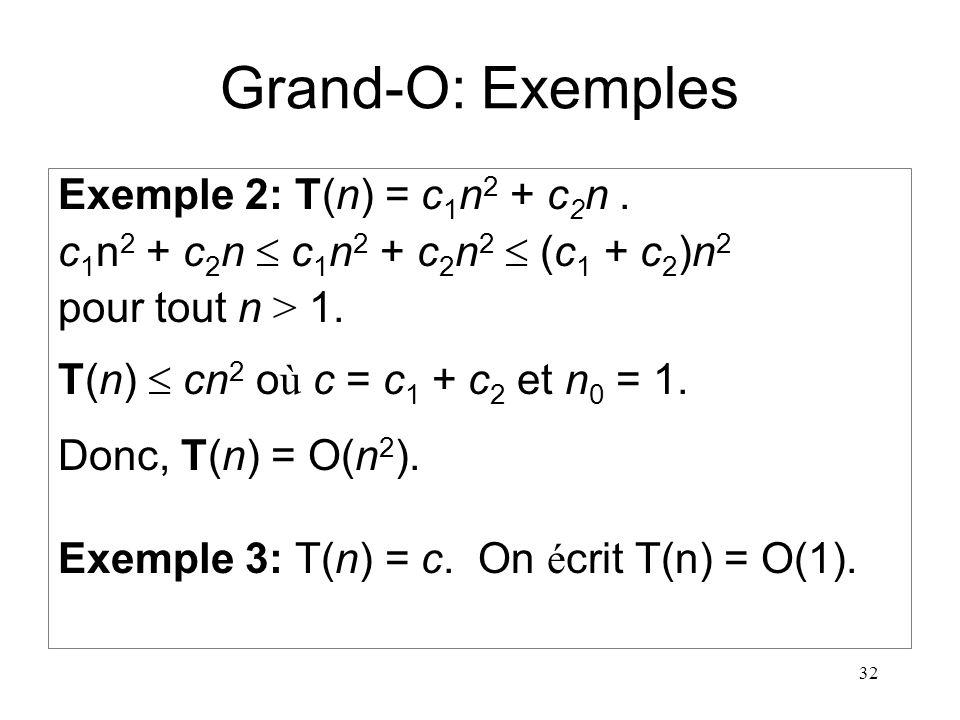 32 Grand-O: Exemples Exemple 2: T(n) = c 1 n 2 + c 2 n. c 1 n 2 + c 2 n c 1 n 2 + c 2 n 2 (c 1 + c 2 )n 2 pour tout n > 1. T(n) cn 2 o ù c = c 1 + c 2