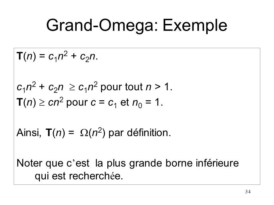 34 Grand-Omega: Exemple T(n) = c 1 n 2 + c 2 n. c 1 n 2 + c 2 n c 1 n 2 pour tout n > 1. T(n) cn 2 pour c = c 1 et n 0 = 1. Ainsi, T(n) = (n 2 ) par d