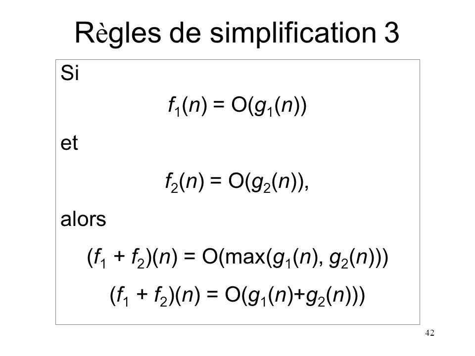 42 R è gles de simplification 3 Si f 1 (n) = O(g 1 (n)) et f 2 (n) = O(g 2 (n)), alors (f 1 + f 2 )(n) = O(max(g 1 (n), g 2 (n))) (f 1 + f 2 )(n) = O(