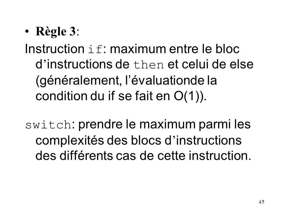 45 Règle 3: Instruction if : maximum entre le bloc d instructions de then et celui de else (généralement, lévaluationde la condition du if se fait en