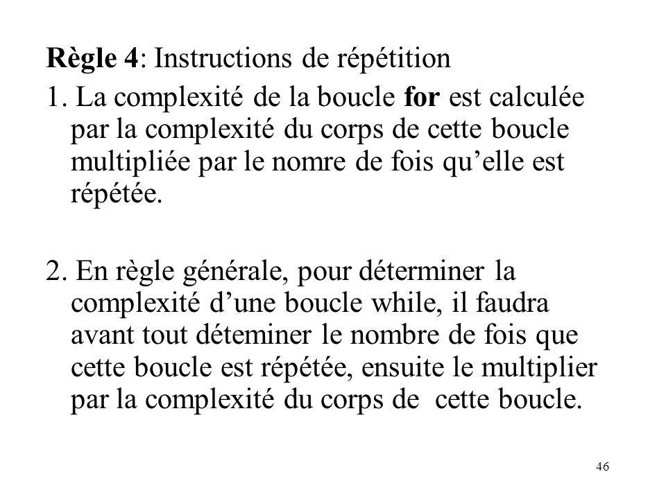46 Règle 4: Instructions de répétition 1. La complexité de la boucle for est calculée par la complexité du corps de cette boucle multipliée par le nom
