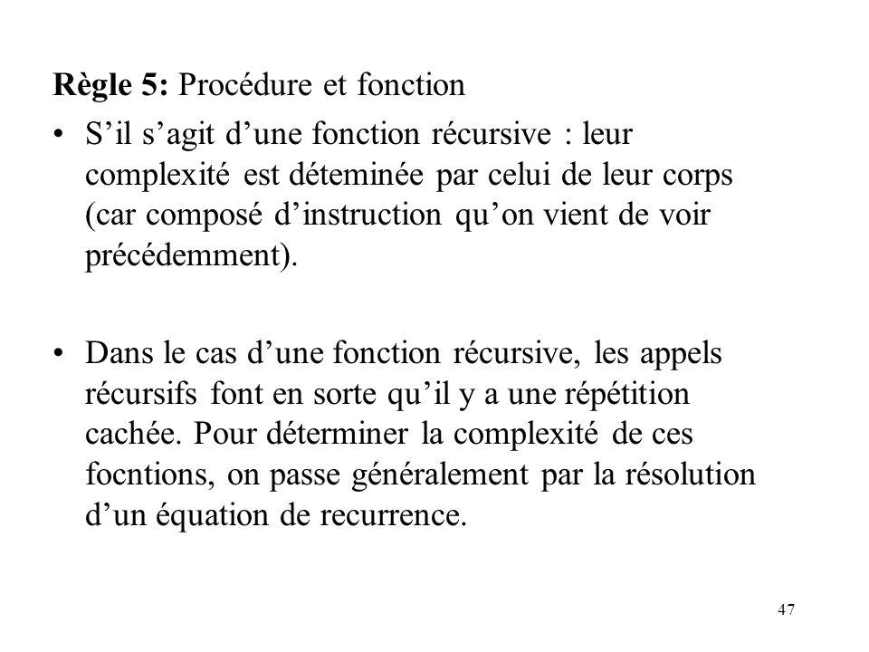 47 Règle 5: Procédure et fonction Sil sagit dune fonction récursive : leur complexité est déteminée par celui de leur corps (car composé dinstruction