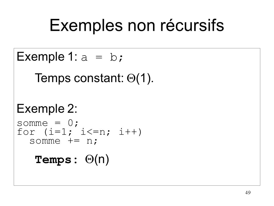 49 Exemples non récursifs Exemple 1: a = b; Temps constant: (1). Exemple 2: somme = 0; for (i=1; i<=n; i++) somme += n; Temps: (n)