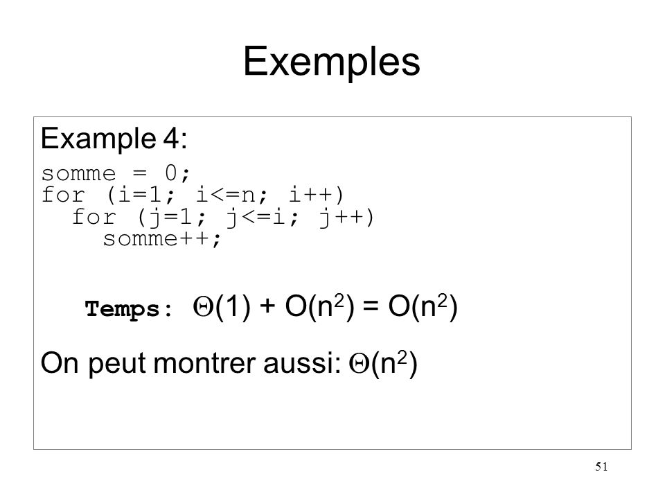 51 Exemples Example 4: somme = 0; for (i=1; i<=n; i++) for (j=1; j<=i; j++) somme++; Temps: (1) + O(n 2 ) = O(n 2 ) On peut montrer aussi: (n 2 )